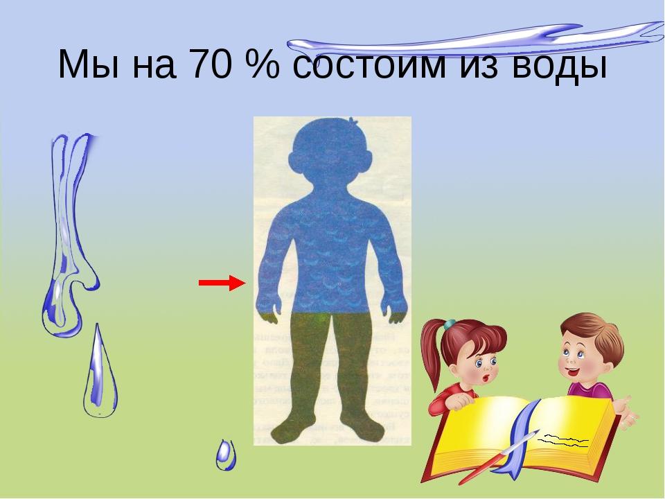 Мы на 70 % состоим из воды