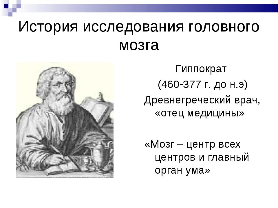 История исследования головного мозга Гиппократ (460-377 г. до н.э) Древнегреч...