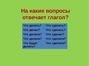 На какие вопросы отвечает глагол? Что делать? Что сделать? Что делал? Что сде