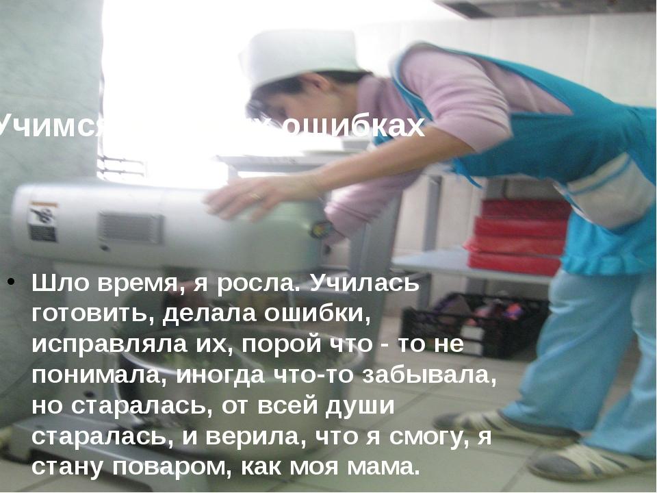 Учимся на своих ошибках Шло время, я росла. Училась готовить, делала ошибки,...