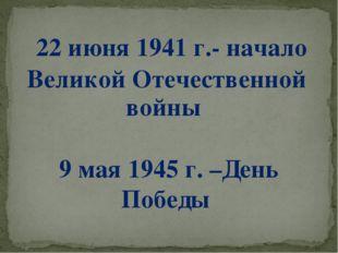 22 июня 1941 г.- начало Великой Отечественной войны 9 мая 1945 г. –День Победы