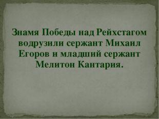 Знамя Победы над Рейхстагом водрузили сержант Михаил Егоров и младший сержант