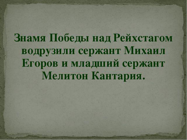 Знамя Победы над Рейхстагом водрузили сержант Михаил Егоров и младший сержант...