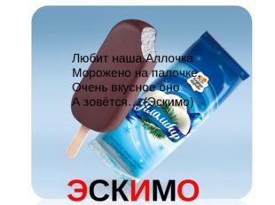 ЭСКИМО Любит наша Аллочка Морожено на палочке, Очень вкусное оно А зовётся… (