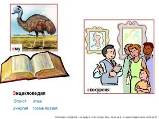 Посмотри –экскурсия – на букву Э, а это страус Эму – тоже на Э, и энциклопеди