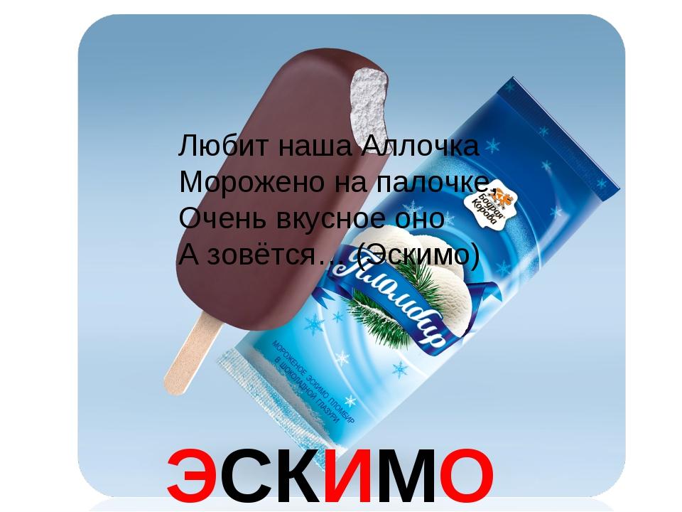 ЭСКИМО Любит наша Аллочка Морожено на палочке, Очень вкусное оно А зовётся… (...