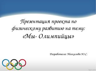 Презентация проекта по физическому развитию на тему: «Мы- Олимпийцы» Разрабо
