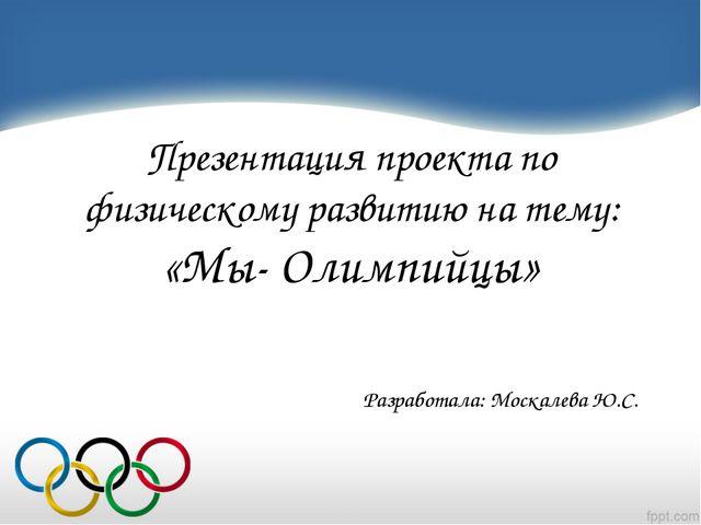 Презентация проекта по физическому развитию на тему: «Мы- Олимпийцы» Разрабо...