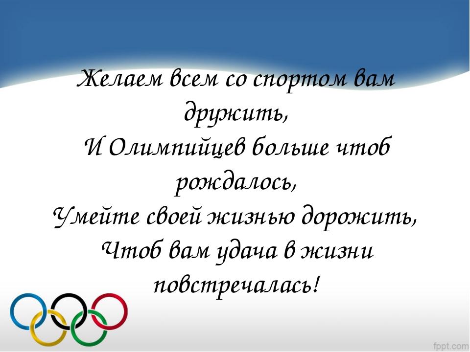 Желаем всем со спортом вам дружить, И Олимпийцев больше чтоб рождалось, Умейт...