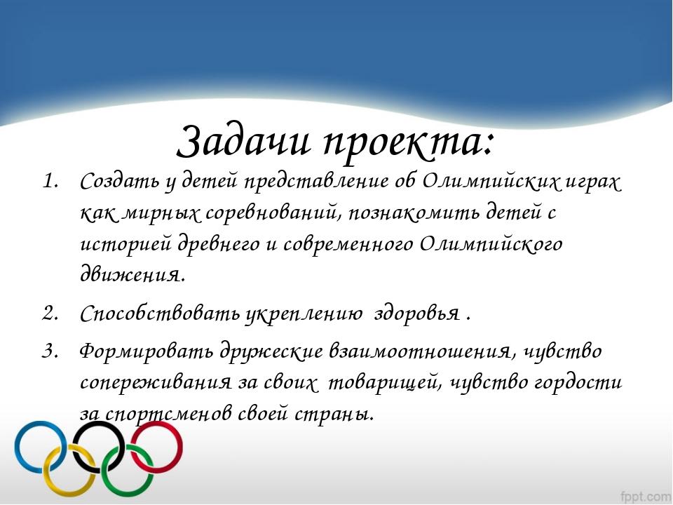 Задачи проекта: Создать у детей представление об Олимпийских играх как мирных...