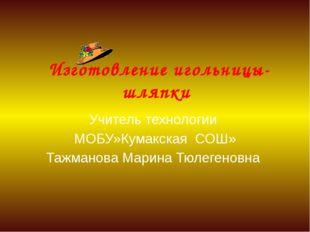 Изготовление игольницы-шляпки Учитель технологии МОБУ»Кумакская СОШ» Тажмано