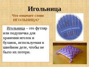 Игольница Игольница – это футляр или подушечка для хранения иголок и булавок,