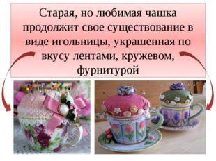 Старая, но любимая чашка продолжит свое существование в виде игольницы, украш