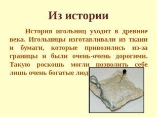 Из истории История игольниц уходит в древние века. Игольницы изготавливали из