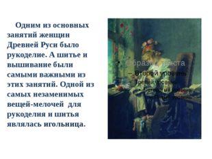 Одним из основных занятий женщин Древней Руси было рукоделие. А шитье и выши