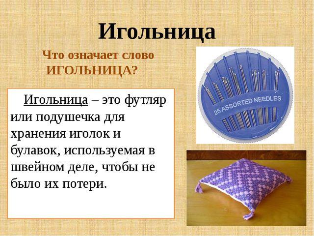 Игольница Игольница – это футляр или подушечка для хранения иголок и булавок,...