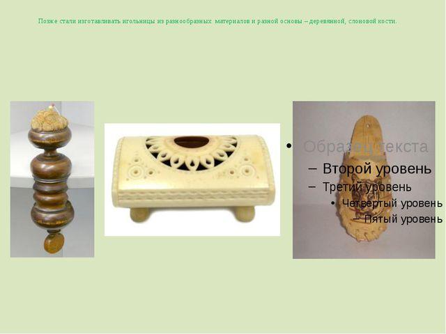 Позже стали изготавливать игольницы из разнообразных материалов и разной осно...