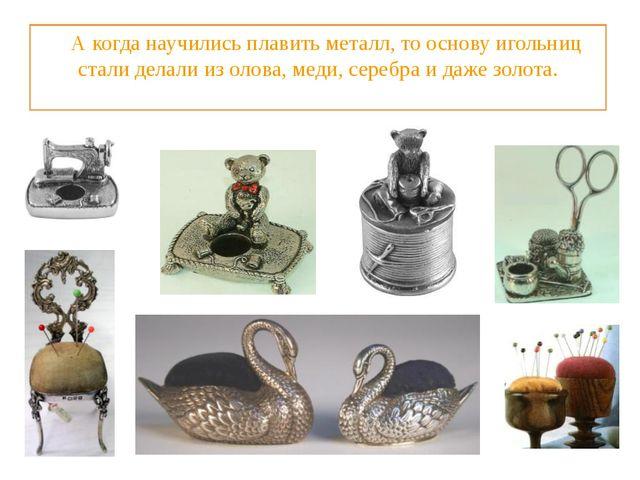 А когда научились плавить металл, то основу игольниц стали делали из олова,...