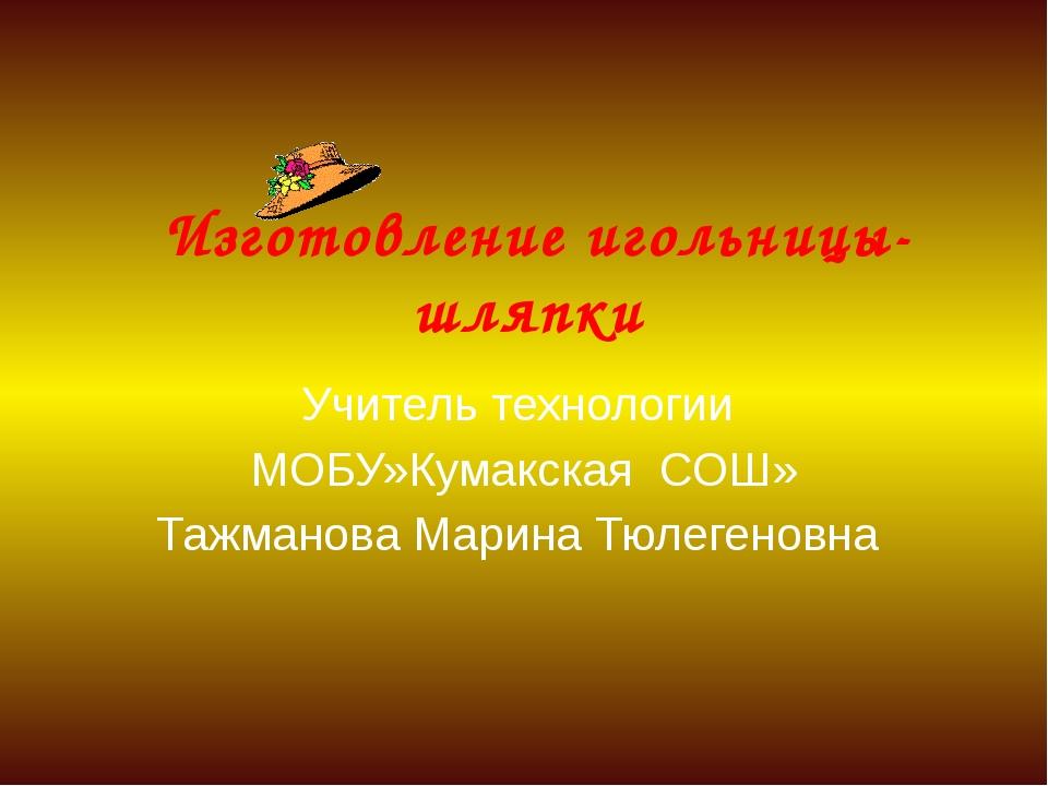 Изготовление игольницы-шляпки Учитель технологии МОБУ»Кумакская СОШ» Тажмано...