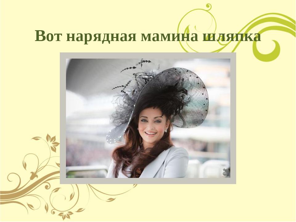 Вот нарядная мамина шляпка