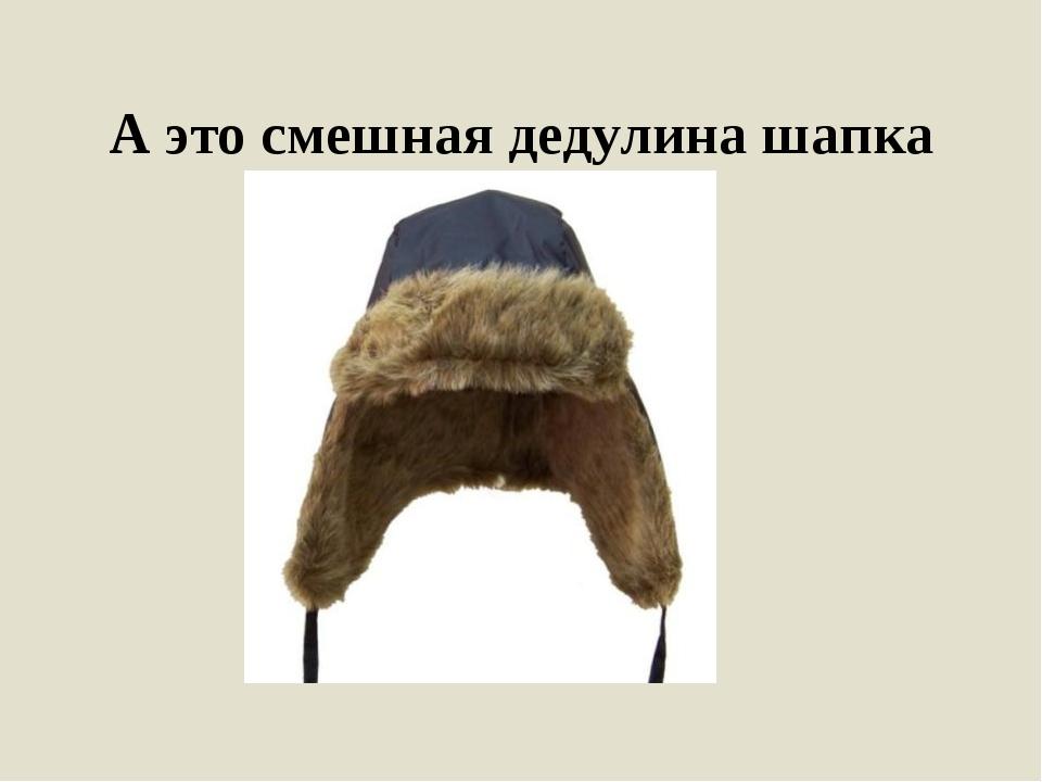 А это смешная дедулина шапка