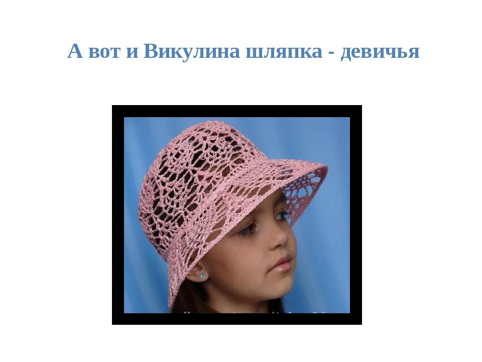 А вот и Викулина шляпка - девичья