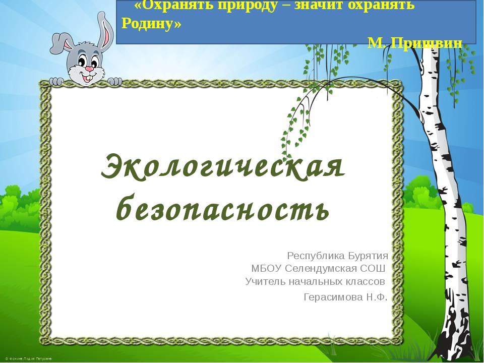 Экологическая безопасность Республика Бурятия МБОУ Селендумская СОШ Учитель н...