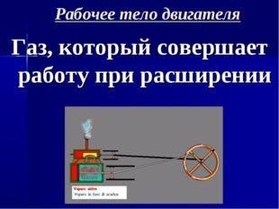 Рабочее тело двигателя Газ, который совершает работу при расширении
