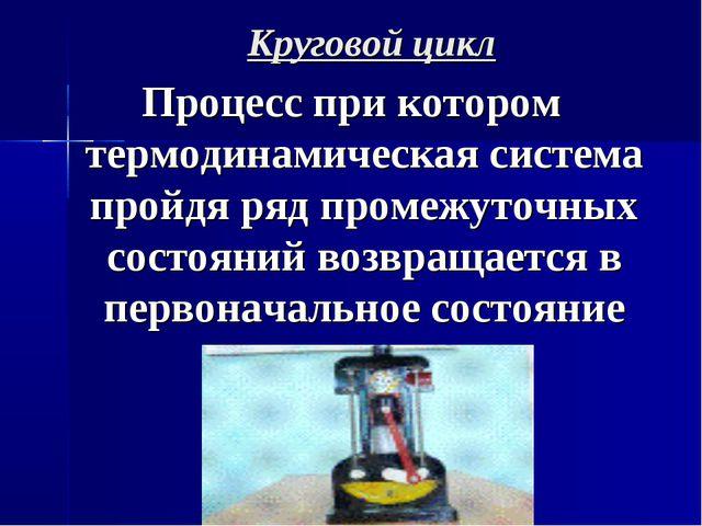 Круговой цикл Процесс при котором термодинамическая система пройдя ряд промеж...