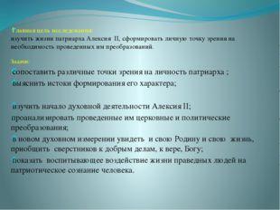 Главная цель исследования: изучить жизни патриарха Алексия II, cформировать