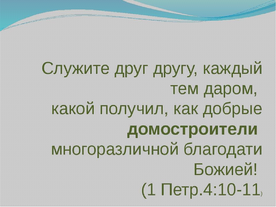 Служите друг другу, каждый тем даром, какой получил, как добрые домостроител...