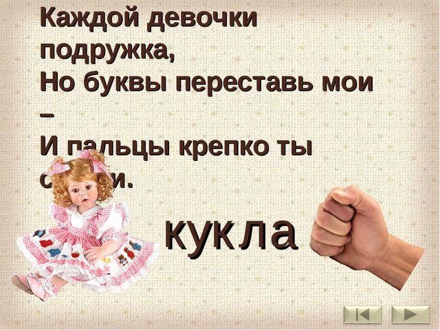 Я – забавная игрушка, Каждой девочки подружка, Но буквы переставь мои – И пал...