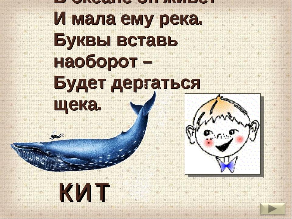 В океане он живет И мала ему река. Буквы вставь наоборот – Будет дергаться...