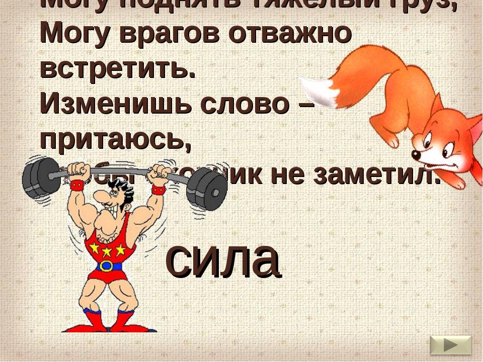 Могу поднять тяжелый груз, Могу врагов отважно встретить. Изменишь слово – пр...
