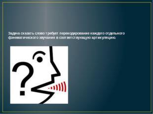 Способность сказать слово требует также включения механизма артикуляционного