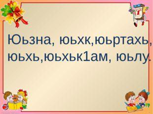 Юьзна, юьхк,юьртахь, юьхь,юьхьк1ам, юьлу. FokinaLida.75@mail.ru