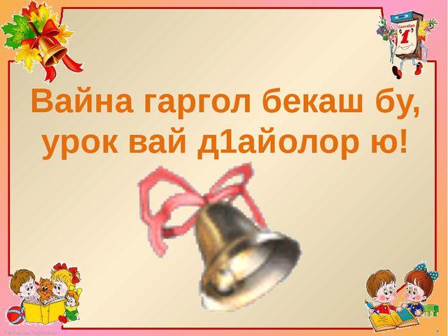 Вайна гаргол бекаш бу, урок вай д1айолор ю! FokinaLida.75@mail.ru