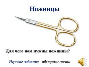 Ножницы Для чего нам нужны ножницы? Игровое задание: обстриги ногти