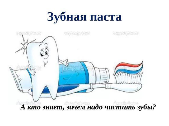 Зубная паста А кто знает, зачем надо чистить зубы?