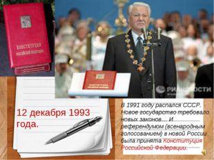 12 декабря 1993 года. В 1991 году распался СССР. Новое государство требовало