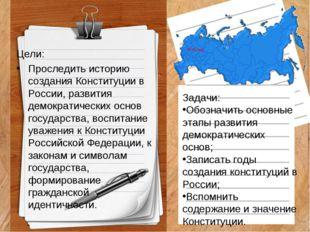 Цели: Проследить историю создания Конституции в России, развития демократичес