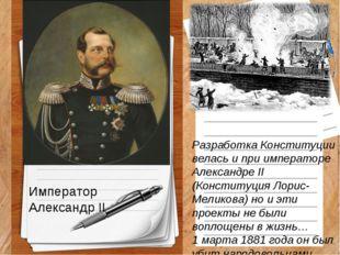 Император Александр II Разработка Конституции велась и при императоре Алексан