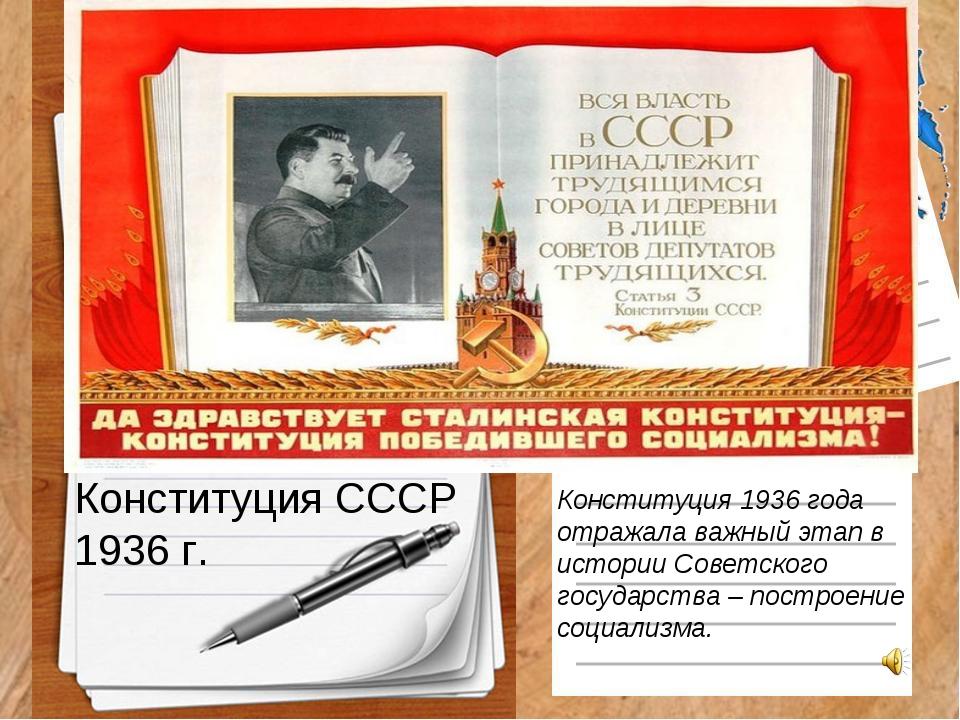 Конституция СССР 1936 г. Конституция 1936 года отражала важный этап в истории...