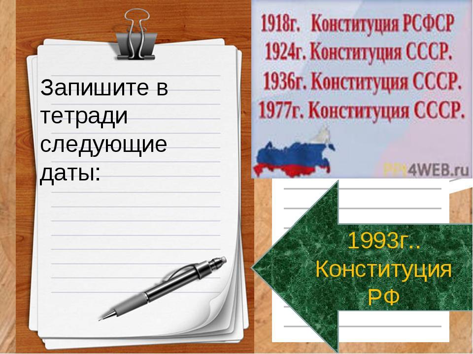 Запишите в тетради следующие даты: 1993г.. Конституция РФ
