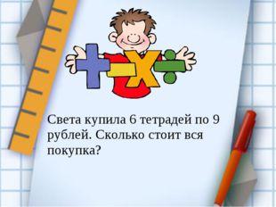 Света купила 6 тетрадей по 9 рублей. Сколько стоит вся покупка?