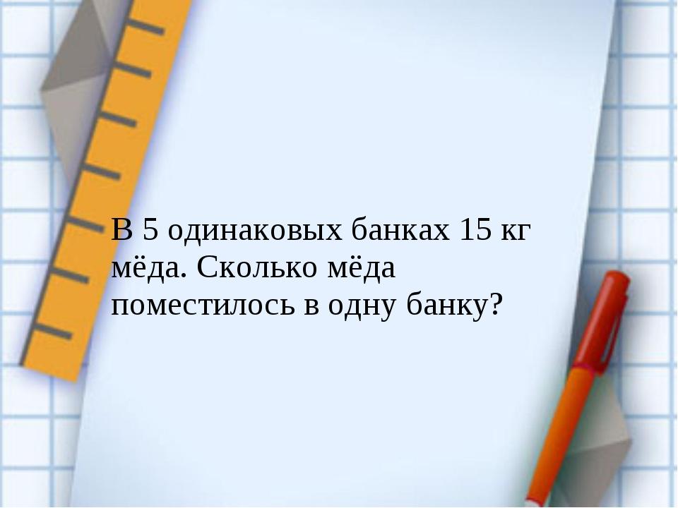 В 5 одинаковых банках 15 кг мёда. Сколько мёда поместилось в одну банку?