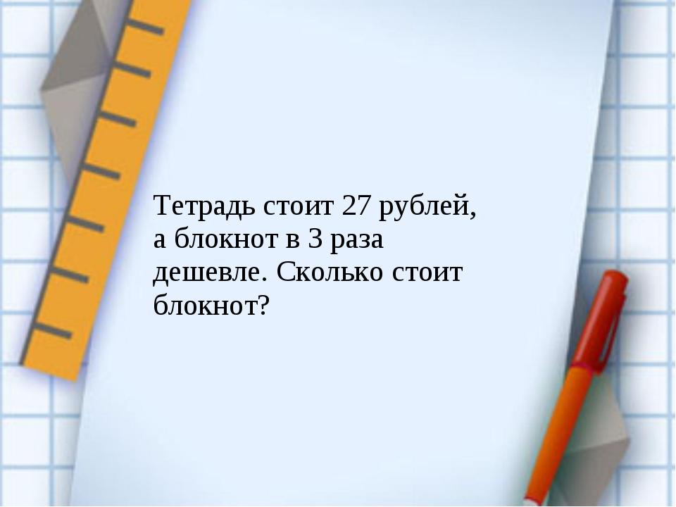 Тетрадь стоит 27 рублей, а блокнот в 3 раза дешевле. Сколько стоит блокнот?
