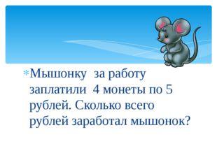 Мышонку за работу заплатили 4 монеты по 5 рублей. Сколько всего рублей зарабо