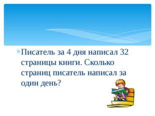 Писатель за 4 дня написал 32 страницы книги. Сколько страниц писатель написал