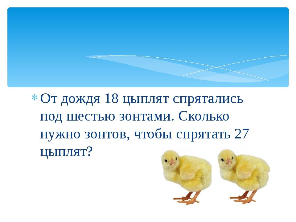 От дождя 18 цыплят спрятались под шестью зонтами. Сколько нужно зонтов, чтобы...